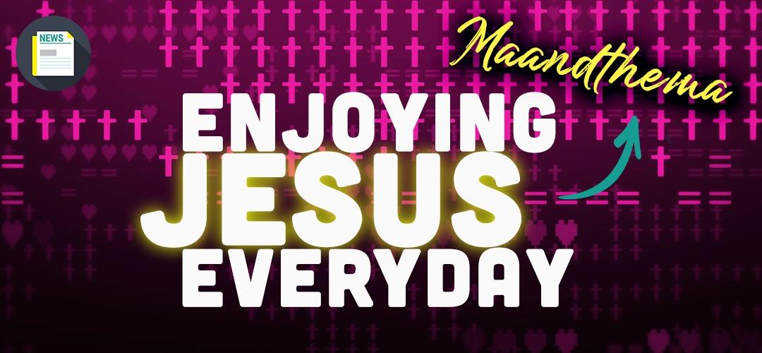 Maandthema: Enjoying Jesus Everyday