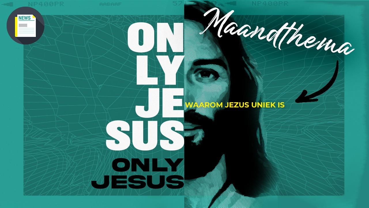Daar issie weer! Het nieuwe maandthema: Only Jesus – Waarom Jezus uniek is!